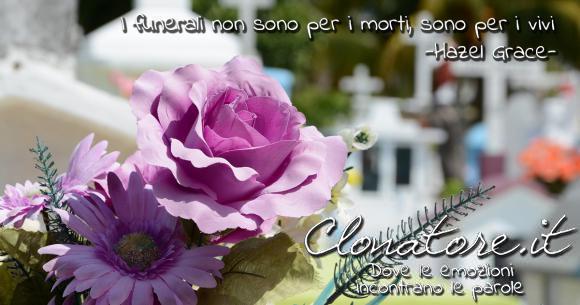 I funerali non sono per i morti, sono per i vivi  - Hazel Grace Lancaster