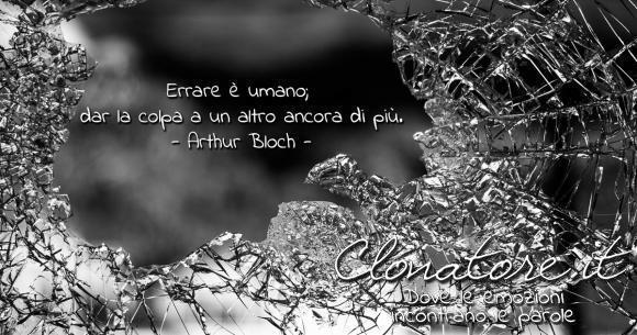 Errare è umano; dar la colpa a un altro ancora di più.  - Arthur Bloch
