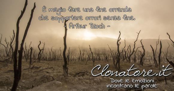 È meglio fare una fine orrenda che sopportare orrori senza fine.  - Arthur Bloch