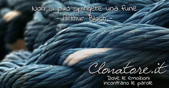 Non si può spingere una fune.  - Arthur Bloch