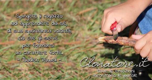 """""""Spingere il ragazzo ad apprendere da sé, di sua spontanea volontà, ciò che gli serve per formarsi un carattere forte"""".  - Robert Baden-Powell"""