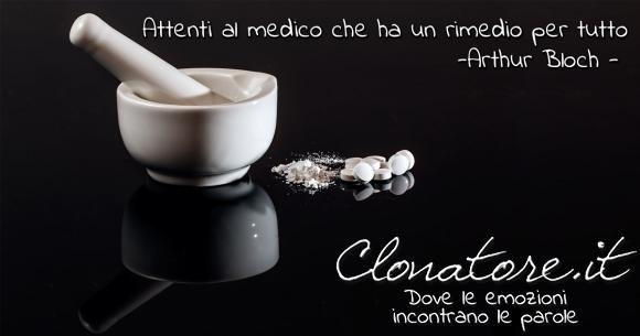Attenti al medico che ha un rimedio per tutto.  - Arthur Bloch