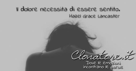 Il dolore necessita di essere sentito.  - Hazel Grace Lancaster
