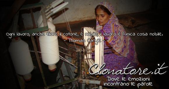 Ogni lavoro, anche filare il cotone, è nobile; il lavoro è l'unica cosa nobile.  - Thomas Carlyle