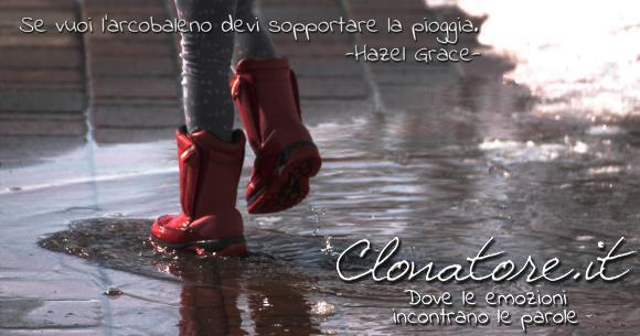 Se vuoi l'arcobaleno devi sopportare la pioggia.  - Hazel Grace Lancaster