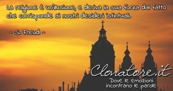 La religione è un'illusione, e deriva la sua forza dal fatto che corrisponde ai nostri desideri istintuali.  - Sigmund Freud