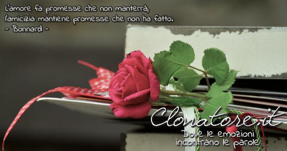 L'amore fa promesse che non manterrà, l'amicizia mantiene promesse che non ha fatto.  - Abel Bonnard