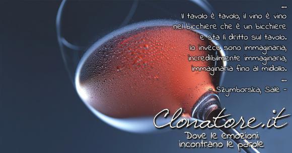 … Il tavolo è tavolo, il vino è vino nel bicchiere che è un bicchiere e sta lì dritto sul tavolo. Io invece sono immaginaria, incredibilmente immaginaria, immaginaria fino al midollo. …  - Wisława Szymborska