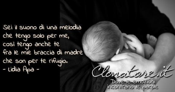 Sei il suono di una melodia che tengo solo per me, così tengo anche te fra le mie braccia di madre che son per te rifugio.  - Lidia Apa