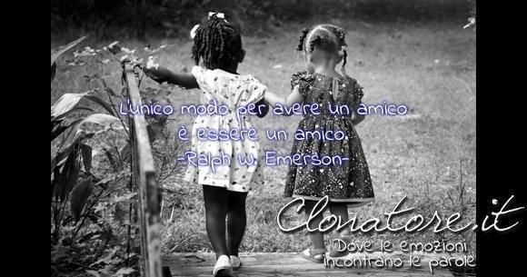 L'unico modo per avere un amico è essere un amico.  - Ralph W. Emerson