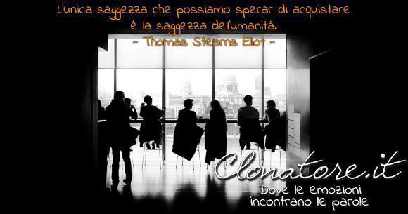 L'unica saggezza che possiamo sperar di acquistare è la saggezza dell'umanità.  - Thomas Stearns Eliot