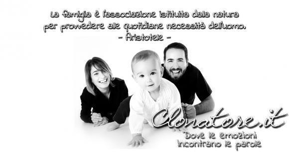 La famiglia è l'associazione istituita dalla natura per provvedere alle quotidiane necessità dell'uomo.  - Aristotele