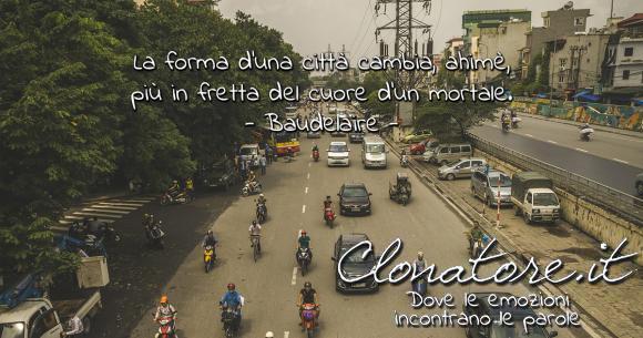 La forma d'una città cambia, ahimè, più in fretta del cuore d'un mortale.  - Charles Baudelaire