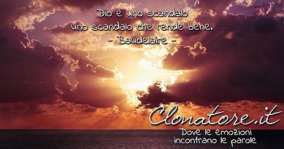 Dio è uno scandalo – uno scandalo che rende bene.  - Charles Baudelaire