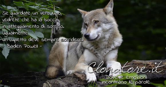 """""""Se guardate un vero lupo, vedrete che ha la bocca in atteggiamento di sorriso. Ugualmente, un Lupetto deve sempre sorridere…"""".  - Robert Baden-Powell"""