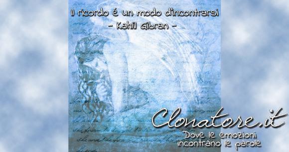 Il ricordo é un modo d'incontrarsi  - Kahlil Gibran