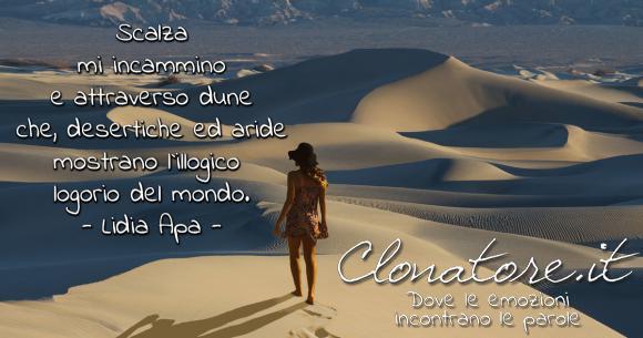 Scalza mi incammino e attraverso dune che, desertiche ed aride mostrano l'illogico logorio del mondo.  - Lidia Apa