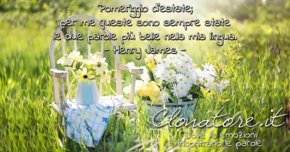 Pomeriggio d'estate; per me queste sono sempre state le due parole più belle nella mia lingua.  - Henry James