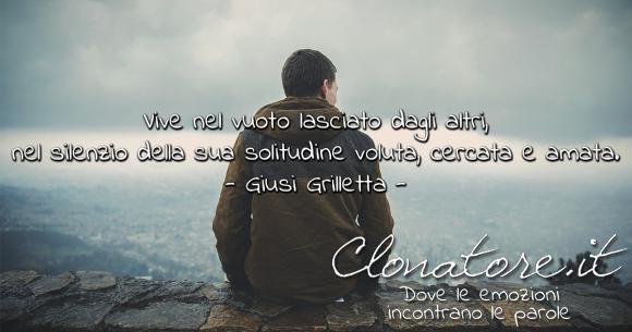 Vive nel vuoto lasciato dagli altri, nel silenzio della sua solitudine voluta, cercata e amata.  - Giusi Grilletta