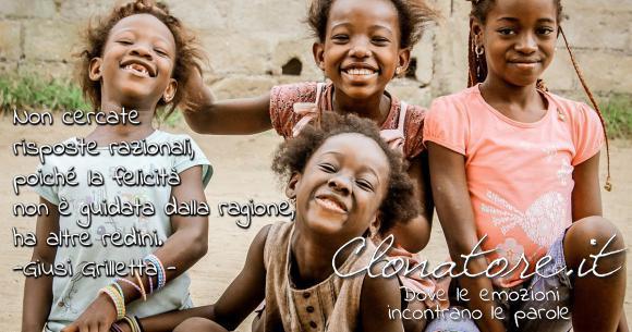 Non cercate risposte razionali, poiché la felicità non è guidata dalla ragione, ha altre redini  - Giusi Grilletta