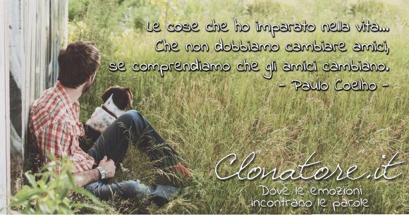Le cose che ho imparato nella vita… Che non dobbiamo cambiare amici, se comprendiamo che gli amici cambiano.  - Paulo Coelho